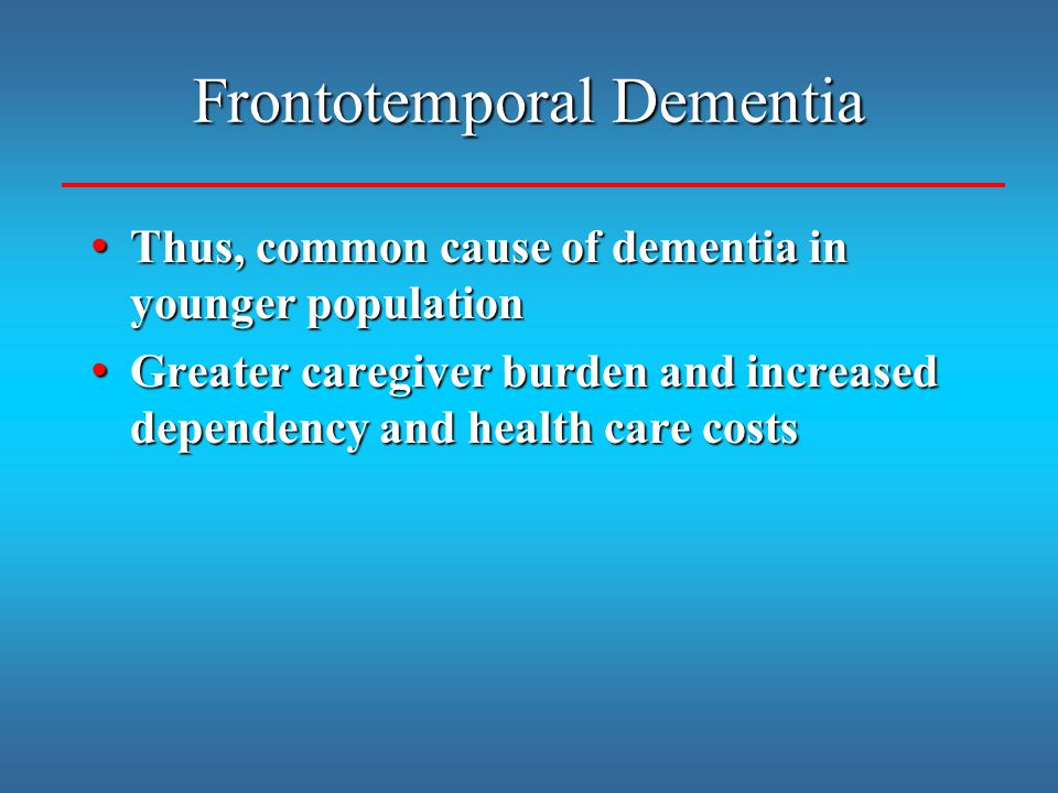 Frontotemporal Dementia Thus, common cause of dementia in younger population Thus, common cause of dementia in younger population Greater caregiver bu