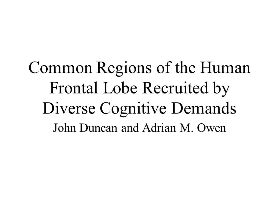 Common Regions of the Human Frontal Lobe Recruited by Diverse Cognitive Demands John Duncan and Adrian M.