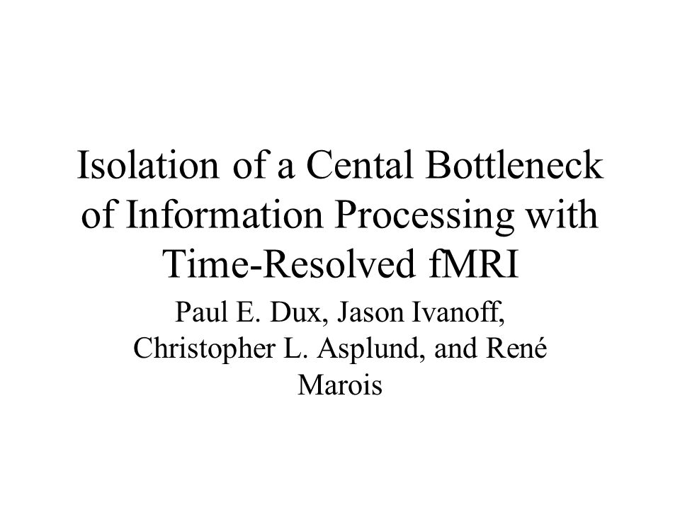 Isolation of a Cental Bottleneck of Information Processing with Time-Resolved fMRI Paul E.