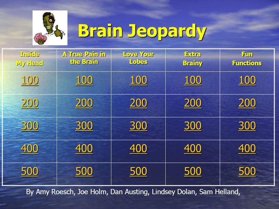 Brain Jeopardy Brain Jeopardy Inside My Head A True Pain in the Brain Love Your Lobes ExtraBrainyFunFunctions 100 200 300 400 500 By Amy Roesch, Joe Holm, Dan Austing, Lindsey Dolan, Sam Helland,