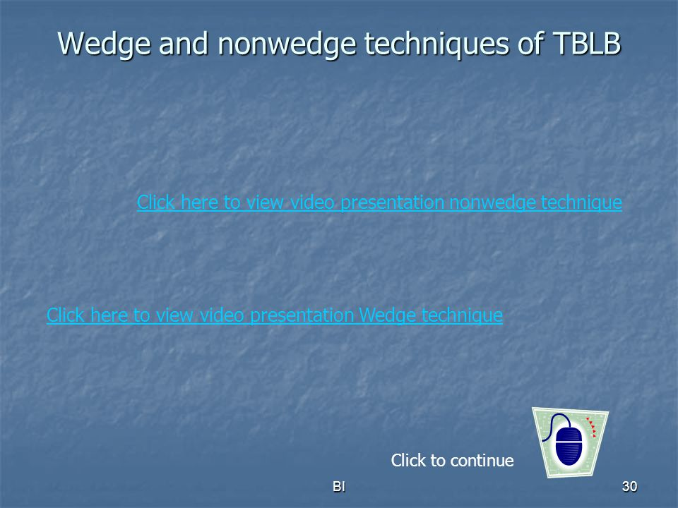 BI30 Wedge and nonwedge techniques of TBLB Click to continue Click here to view video presentation Wedge technique Click here to view video presentati
