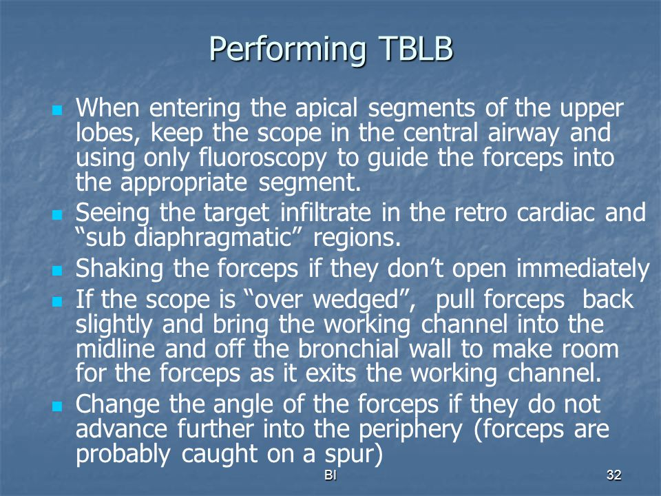 BI32 Performing TBLB When entering the apical segments of the upper lobes, keep the scope in the central airway and using only fluoroscopy to guide th