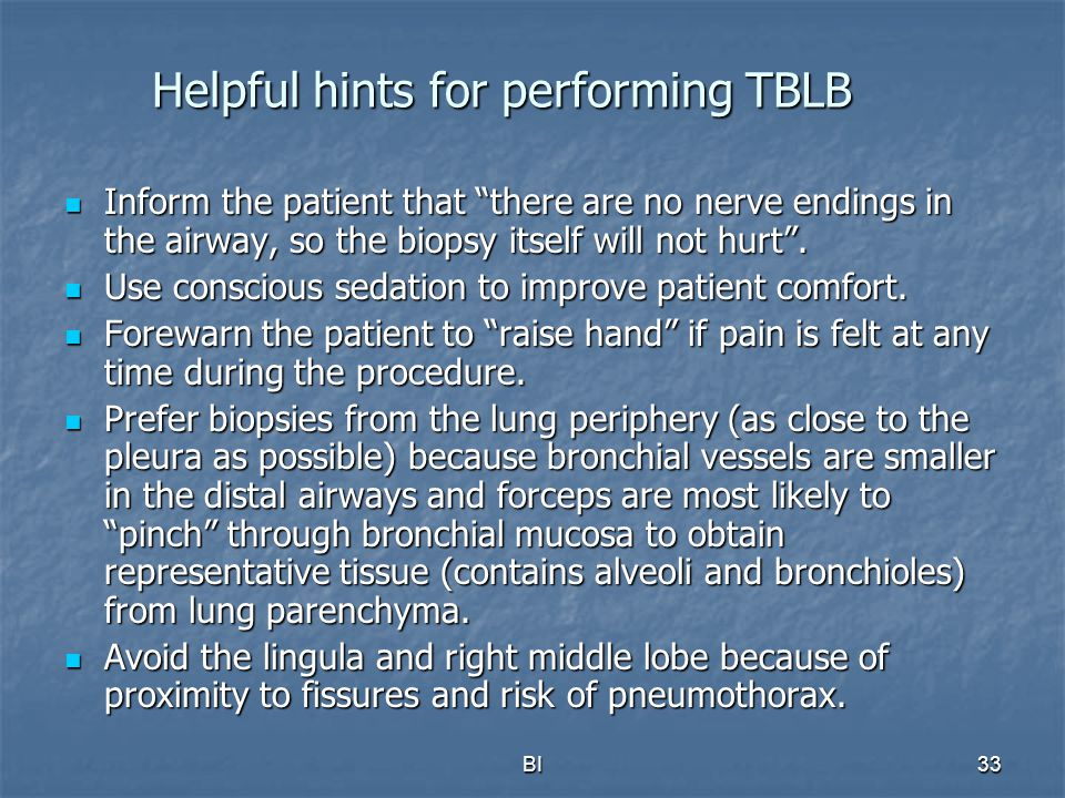 BI34 More Helpful hints for performing TBLB When infiltrates are diffuse and involving the lower lobe, prefer biopsies from the lateral segment because fluoroscopically, the position of the forceps is true in relation to the chest wall.