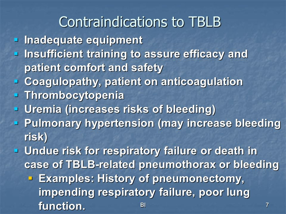 BI7 Contraindications to TBLB  Inadequate equipment  Insufficient training to assure efficacy and patient comfort and safety  Coagulopathy, patient