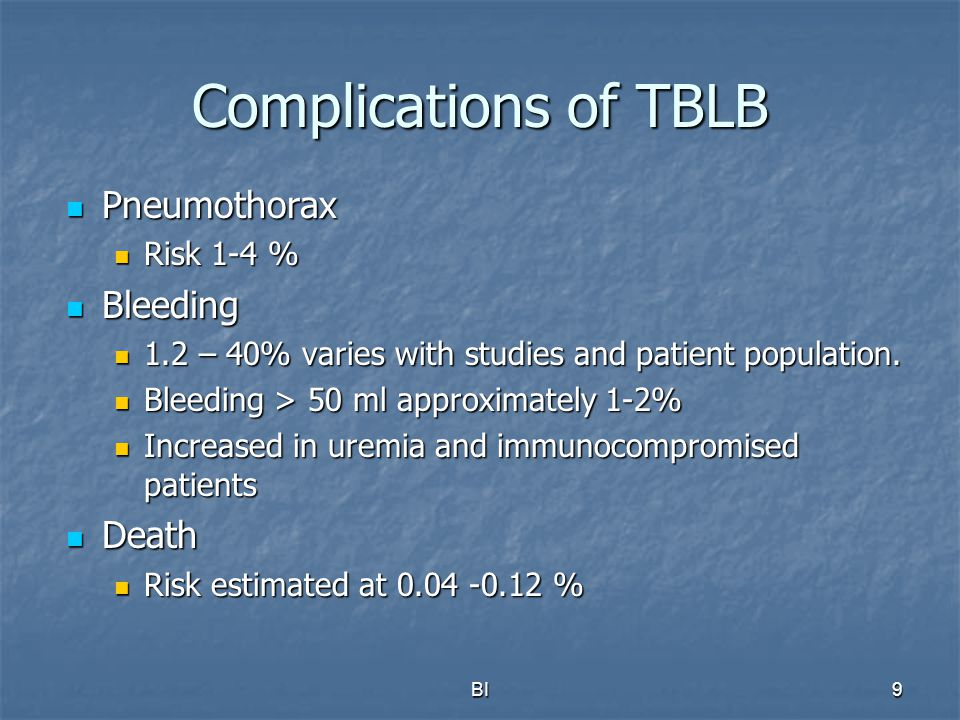 BI9 Complications of TBLB Pneumothorax Pneumothorax Risk 1-4 % Risk 1-4 % Bleeding Bleeding 1.2 – 40% varies with studies and patient population. 1.2