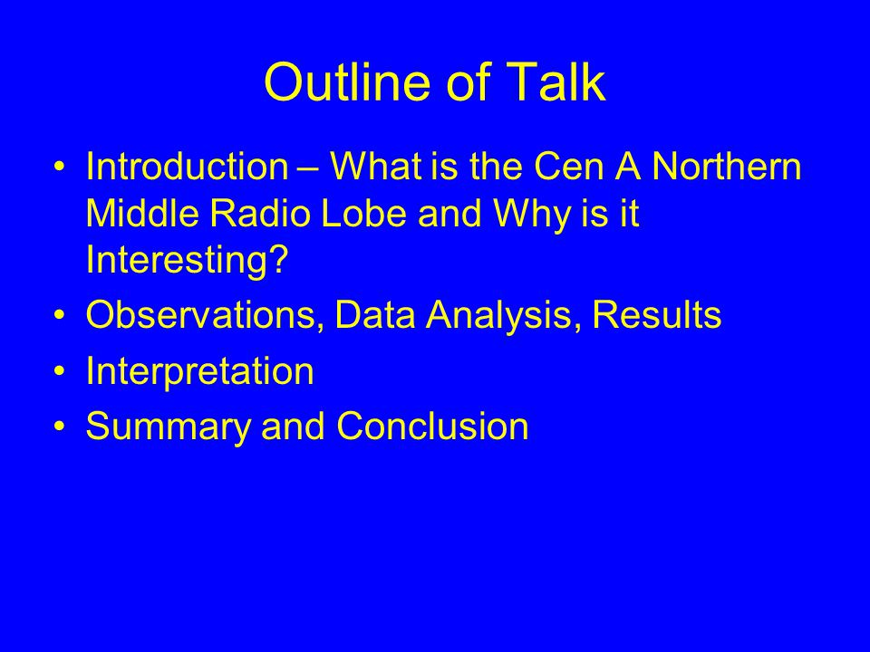 Outline of Talk Introduction – What is the Cen A Northern Middle Radio Lobe and Why is it Interesting? Observations, Data Analysis, Results Interpreta