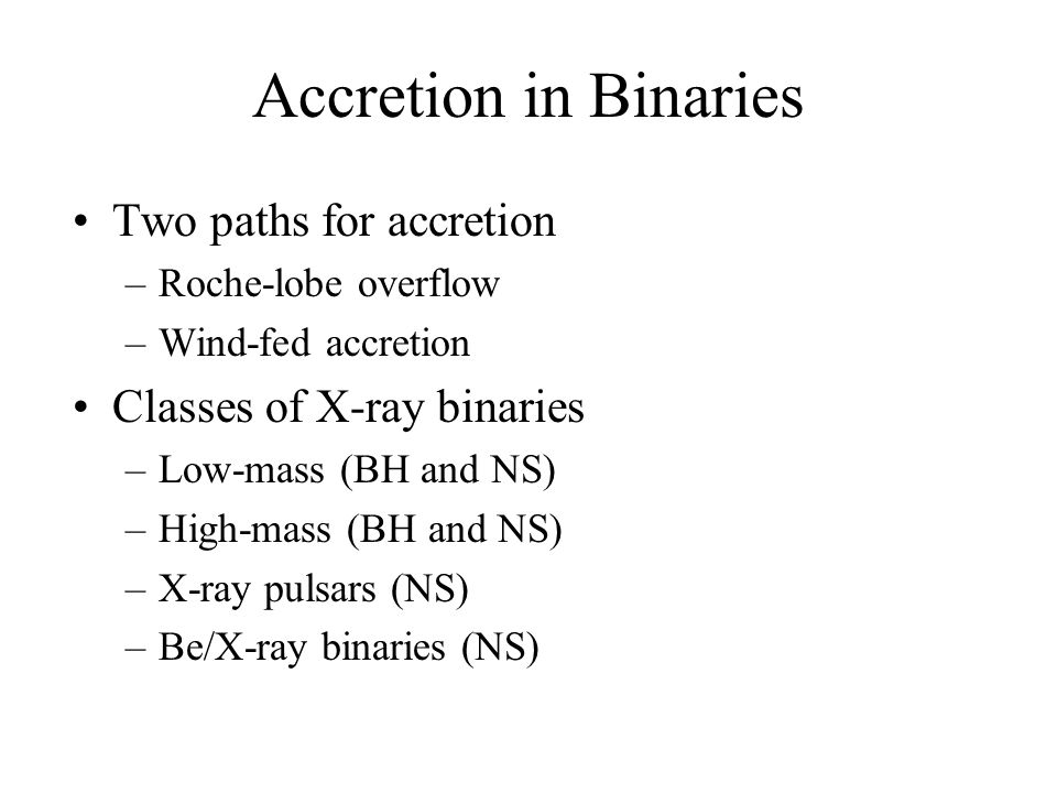 Accretion in Binaries Two paths for accretion –Roche-lobe overflow –Wind-fed accretion Classes of X-ray binaries –Low-mass (BH and NS) –High-mass (BH and NS) –X-ray pulsars (NS) –Be/X-ray binaries (NS)