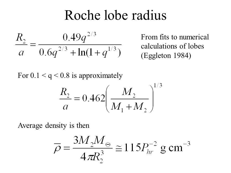 Roche lobe radius From fits to numerical calculations of lobes (Eggleton 1984) For 0.1 < q < 0.8 is approximately Average density is then