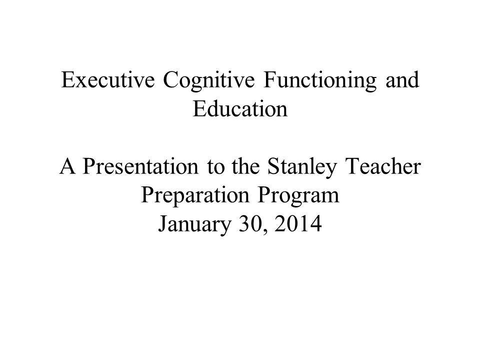 Executive Cognitive Functioning and Education A Presentation to the Stanley Teacher Preparation Program January 30, 2014