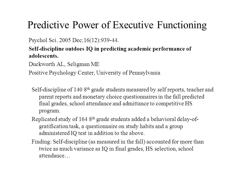 Predictive Power of Executive Functioning Psychol Sci. 2005 Dec;16(12):939-44. Self-discipline outdoes IQ in predicting academic performance of adoles