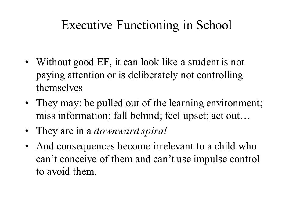 Executive Functioning in School Without good EF, it can look like a student is not paying attention or is deliberately not controlling themselves They