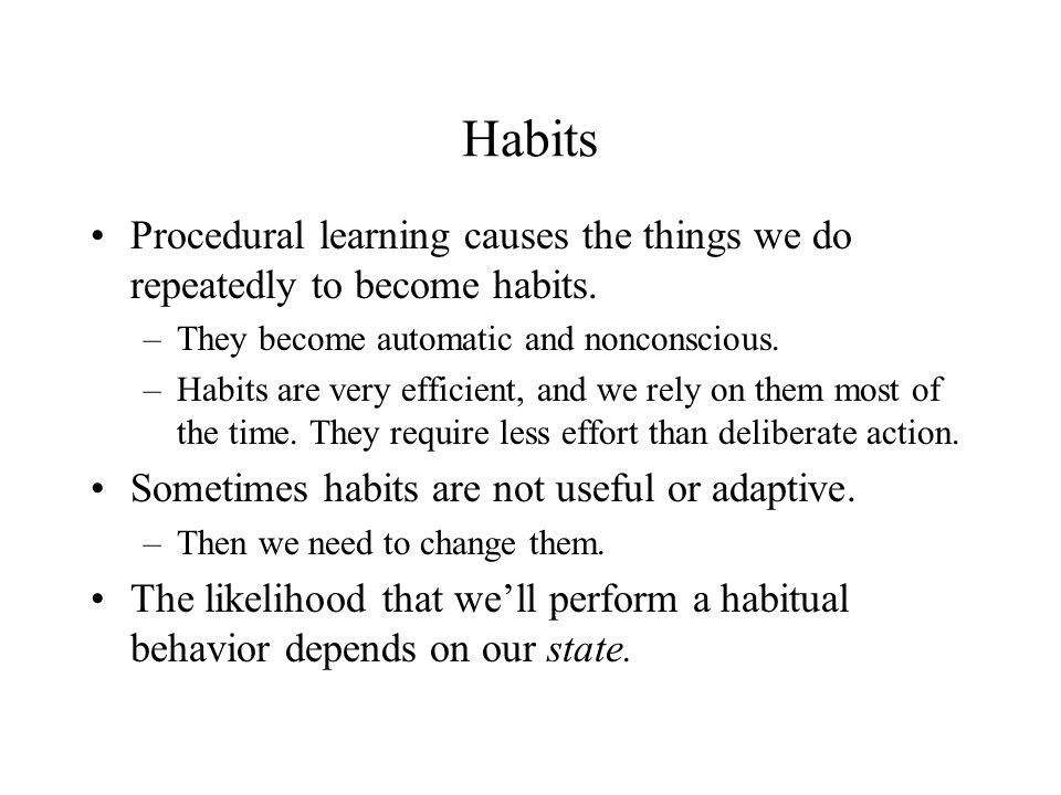 Habits Procedural learning causes the things we do repeatedly to become habits. –They become automatic and nonconscious. –Habits are very efficient, a