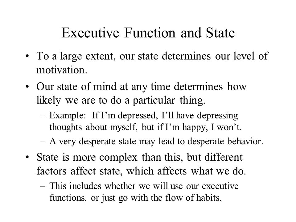 Executive Function and State To a large extent, our state determines our level of motivation. Our state of mind at any time determines how likely we a