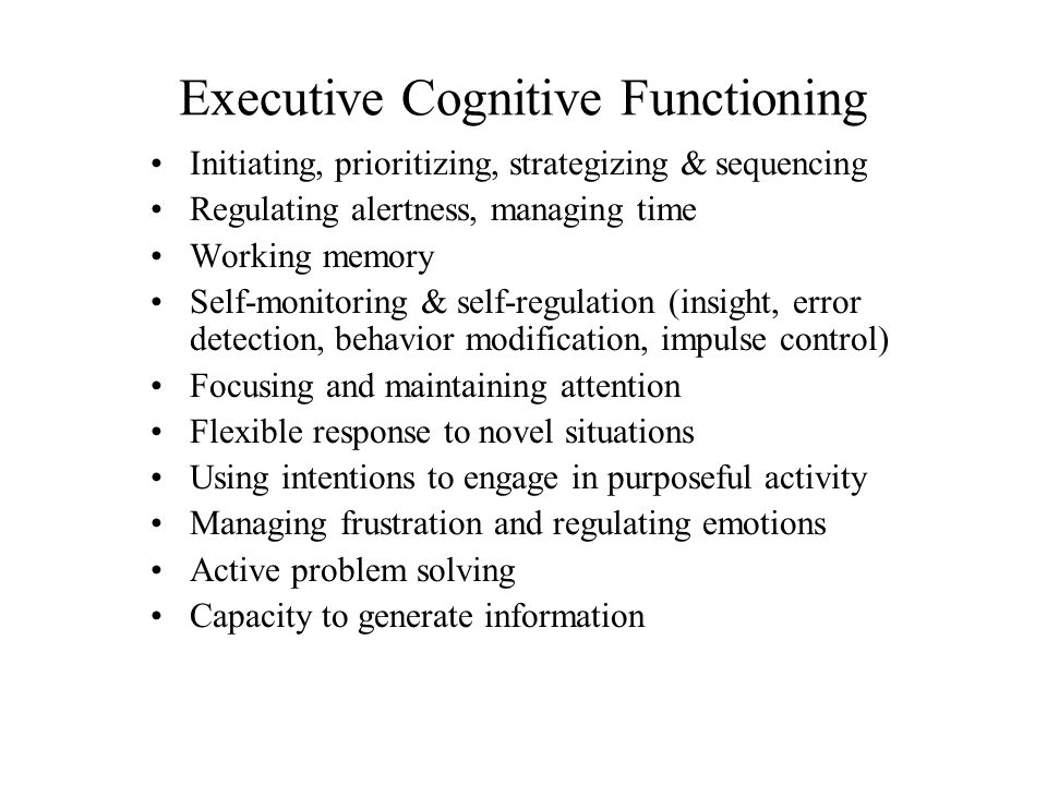 Executive Cognitive Functioning Initiating, prioritizing, strategizing & sequencing Regulating alertness, managing time Working memory Self-monitoring