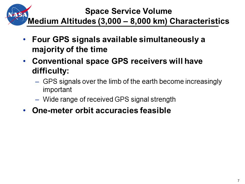 7 Space Service Volume Medium Altitudes (3,000 – 8,000 km) Characteristics Four GPS signals available simultaneously a majority of the time Conventional space GPS receivers will have difficulty: –GPS signals over the limb of the earth become increasingly important –Wide range of received GPS signal strength One-meter orbit accuracies feasible