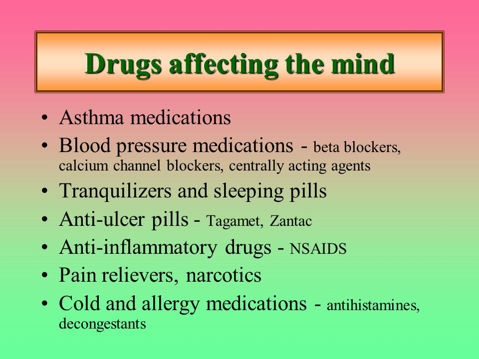 Drugs affecting the mind Asthma medications Blood pressure medications - beta blockers, calcium channel blockers, centrally acting agents Tranquilizers and sleeping pills Anti-ulcer pills - Tagamet, Zantac Anti-inflammatory drugs - NSAIDS Pain relievers, narcotics Cold and allergy medications - antihistamines, decongestants