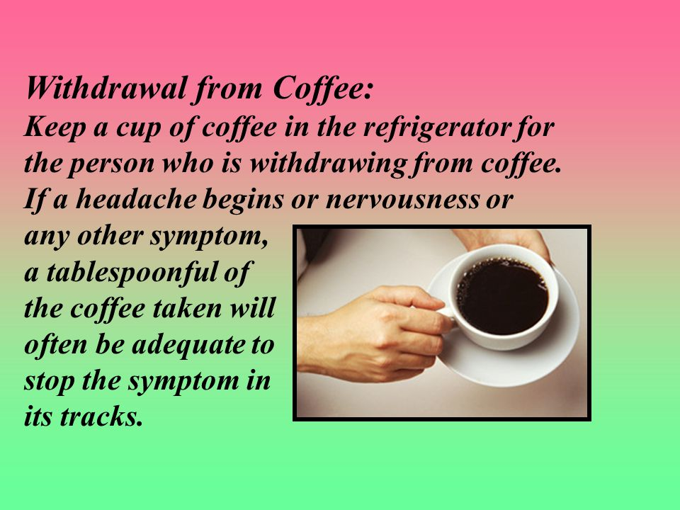 Withdrawal from Coffee: Keep a cup of coffee in the refrigerator for the person who is withdrawing from coffee.