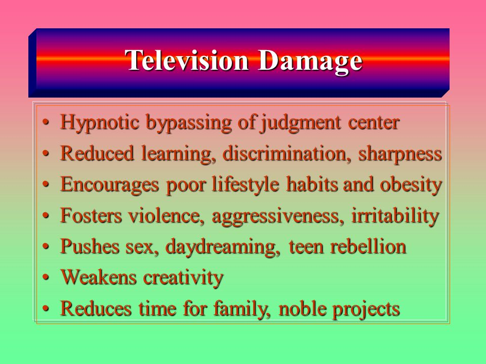 Television Damage Hypnotic bypassing of judgment centerHypnotic bypassing of judgment center Reduced learning, discrimination, sharpnessReduced learning, discrimination, sharpness Encourages poor lifestyle habits and obesityEncourages poor lifestyle habits and obesity Fosters violence, aggressiveness, irritabilityFosters violence, aggressiveness, irritability Pushes sex, daydreaming, teen rebellionPushes sex, daydreaming, teen rebellion Weakens creativityWeakens creativity Reduces time for family, noble projectsReduces time for family, noble projects