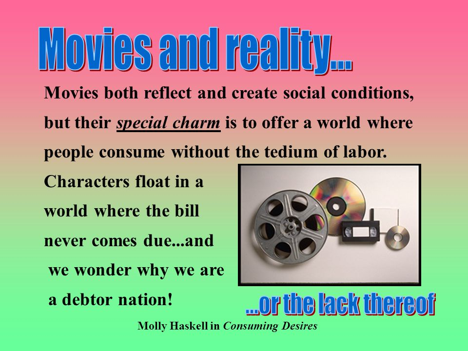Movies both reflect and create social conditions, but their special charm is to offer a world where people consume without the tedium of labor.