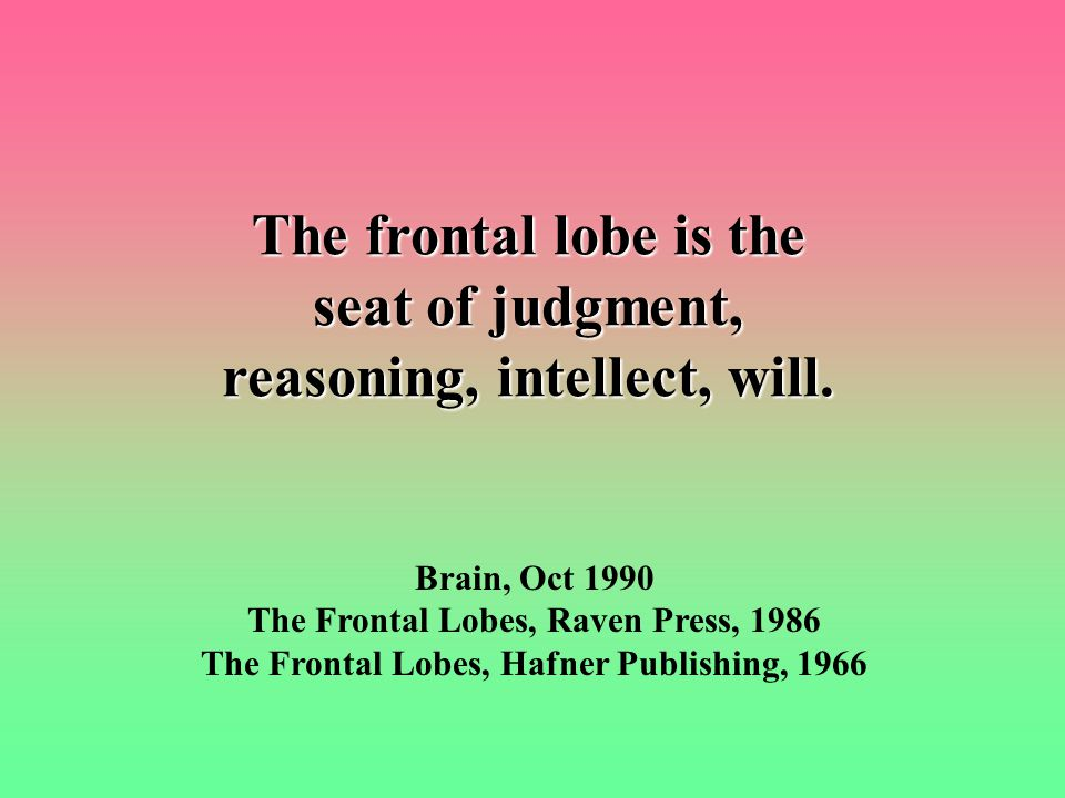 The frontal lobe is the seat of judgment, reasoning, intellect, will.
