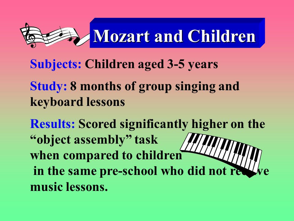 Mozart and Children Subjects: Children aged 3-5 years Study: 8 months of group singing and keyboard lessons Results: Scored significantly higher on the object assembly task when compared to children in the same pre-school who did not receive music lessons.