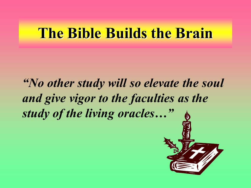The Bible Builds the Brain No other study will so elevate the soul and give vigor to the faculties as the study of the living oracles…