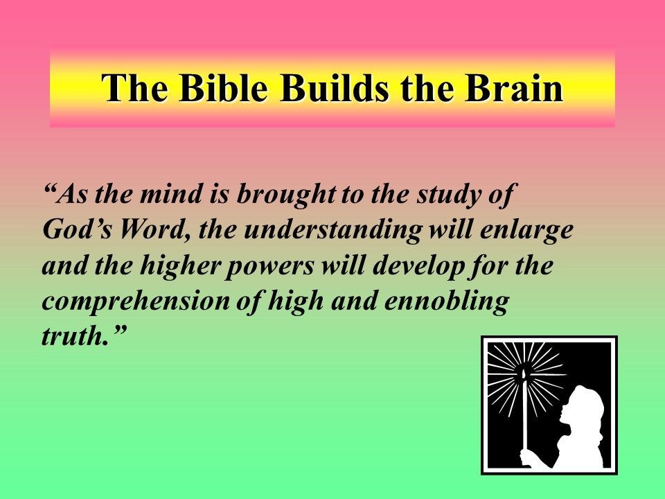 The Bible Builds the Brain As the mind is brought to the study of God's Word, the understanding will enlarge and the higher powers will develop for the comprehension of high and ennobling truth.