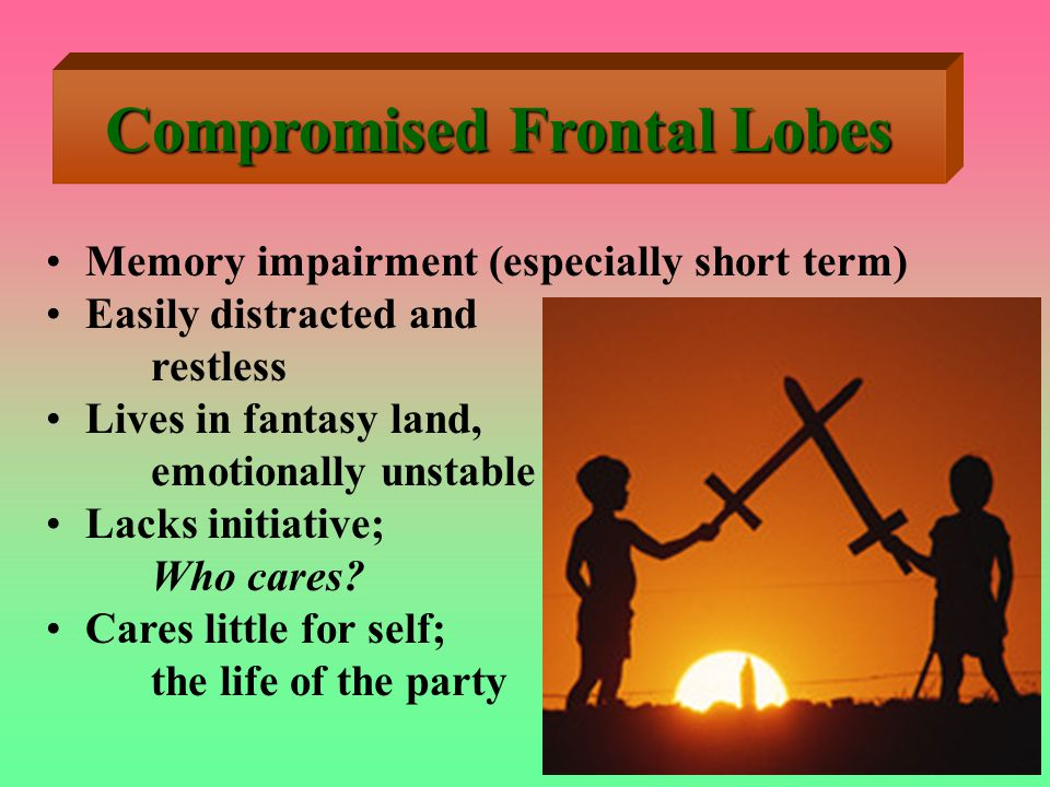 Compromised Frontal Lobes Memory impairment (especially short term) Easily distracted and restless Lives in fantasy land, emotionally unstable Lacks initiative; Who cares.