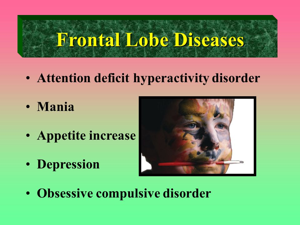 Frontal Lobe Diseases Attention deficit hyperactivity disorder Mania Appetite increase Depression Obsessive compulsive disorder