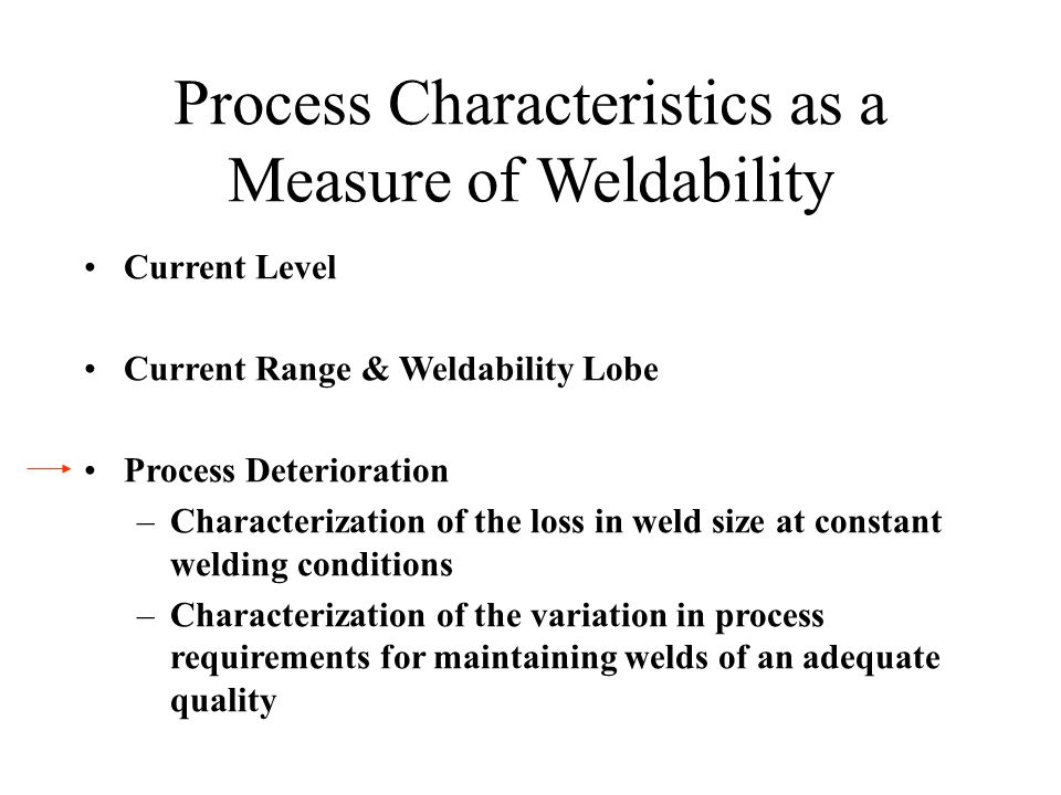 Process Characteristics as a Measure of Weldability Current Level Current Range & Weldability Lobe Process Deterioration –Characterization of the loss in weld size at constant welding conditions –Characterization of the variation in process requirements for maintaining welds of an adequate quality