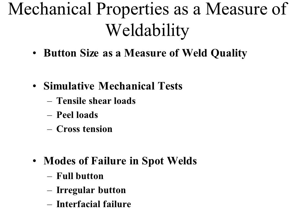 Mechanical Properties as a Measure of Weldability Button Size as a Measure of Weld Quality Simulative Mechanical Tests –Tensile shear loads –Peel loads –Cross tension Modes of Failure in Spot Welds –Full button –Irregular button –Interfacial failure