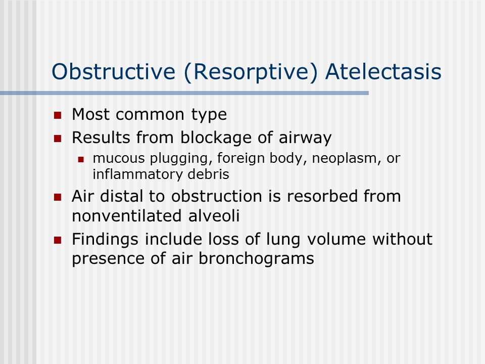 Obstructive (Resorptive) Atelectasis Most common type Results from blockage of airway mucous plugging, foreign body, neoplasm, or inflammatory debris