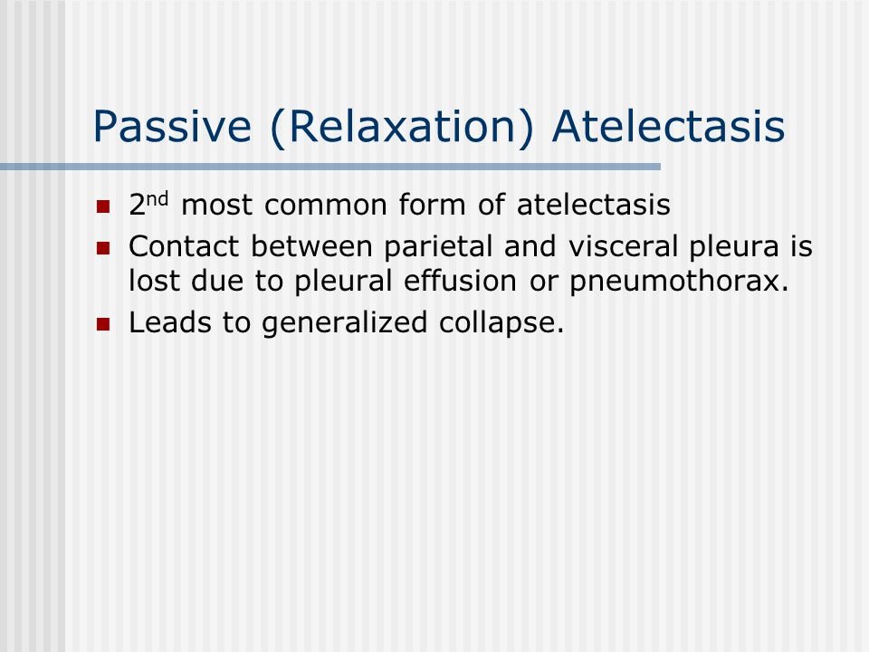 Passive (Relaxation) Atelectasis 2 nd most common form of atelectasis Contact between parietal and visceral pleura is lost due to pleural effusion or