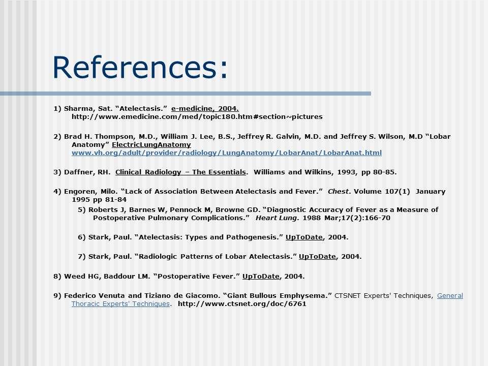 "References: 1) Sharma, Sat. ""Atelectasis."" e-medicine, 2004. http://www.emedicine.com/med/topic180.htm#section~pictures 2) Brad H. Thompson, M.D., Wil"