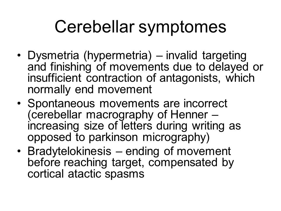 Cerebellar symptomes Dysmetria (hypermetria) – invalid targeting and finishing of movements due to delayed or insufficient contraction of antagonists,
