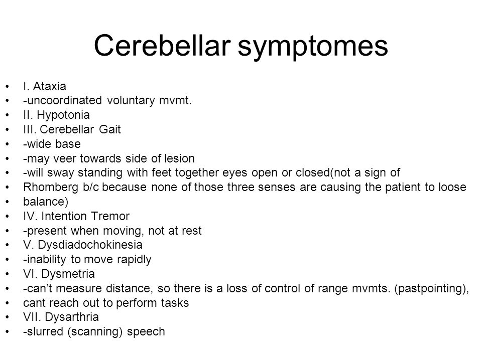 Cerebellar symptomes I. Ataxia -uncoordinated voluntary mvmt. II. Hypotonia III. Cerebellar Gait -wide base -may veer towards side of lesion -will swa