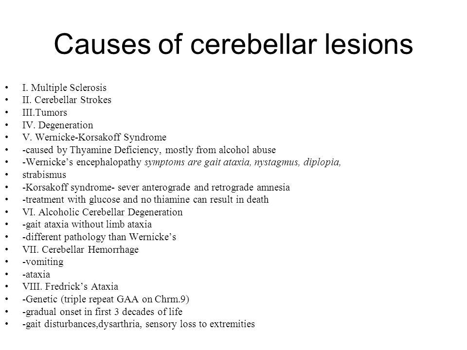 Causes of cerebellar lesions I. Multiple Sclerosis II. Cerebellar Strokes III.Tumors IV. Degeneration V. Wernicke-Korsakoff Syndrome -caused by Thyami