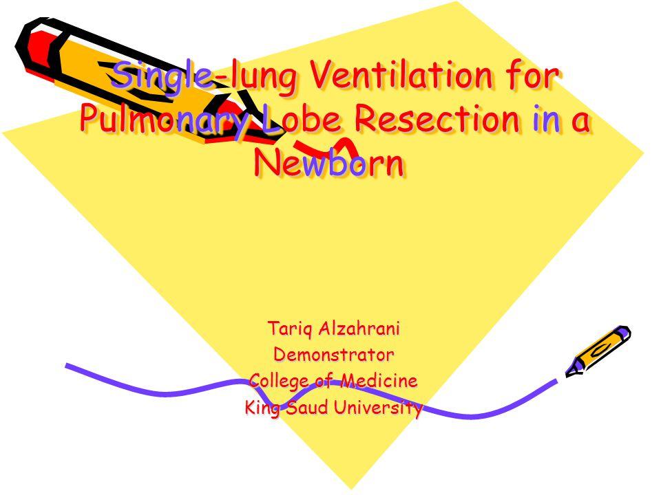 Single-lung Ventilation for Pulmonary Lobe Resection in a Newborn Tariq Alzahrani Demonstrator College of Medicine King Saud University