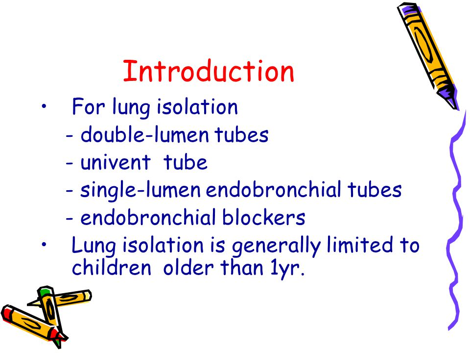 Introduction For lung isolation - double-lumen tubes - univent tube - single-lumen endobronchial tubes - endobronchial blockers Lung isolation is generally limited to children older than 1yr.