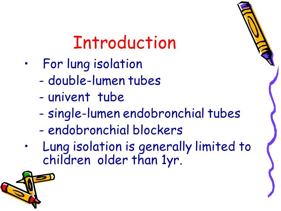 Introduction For lung isolation - double-lumen tubes - univent tube - single-lumen endobronchial tubes - endobronchial blockers Lung isolation is gene