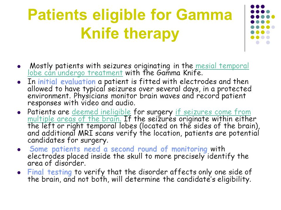 Patients eligible for Gamma Knife therapy Mostly patients with seizures originating in the mesial temporal lobe can undergo treatment with the Gamma Knife.