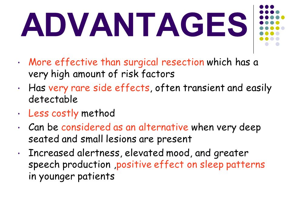 ADVANTAGES More effective than surgical resection which has a very high amount of risk factors Has very rare side effects, often transient and easily detectable Less costly method Can be considered as an alternative when very deep seated and small lesions are present Increased alertness, elevated mood, and greater speech production,positive effect on sleep patterns in younger patients