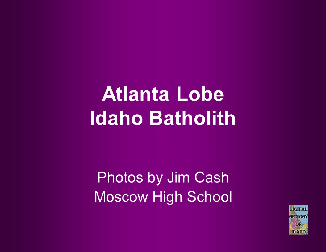 Atlanta Lobe Idaho Batholith Photos by Jim Cash Moscow High School