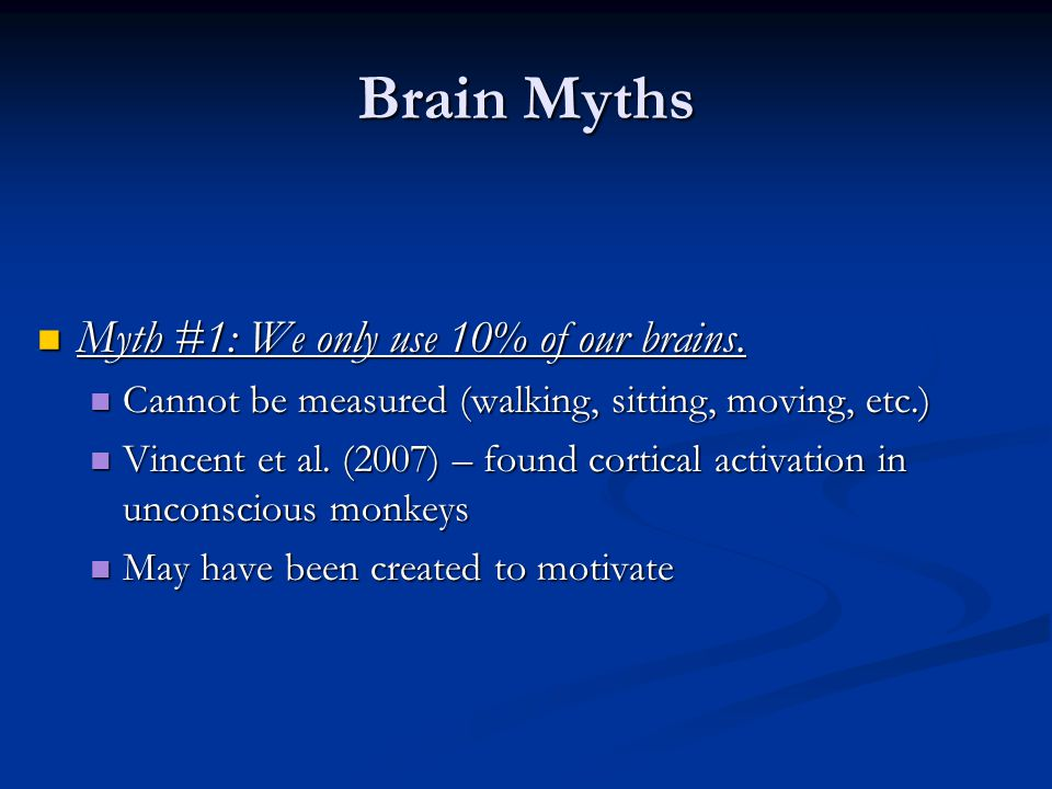 Brain Myths Myth #1: We only use 10% of our brains. Myth #1: We only use 10% of our brains. Cannot be measured (walking, sitting, moving, etc.) Cannot
