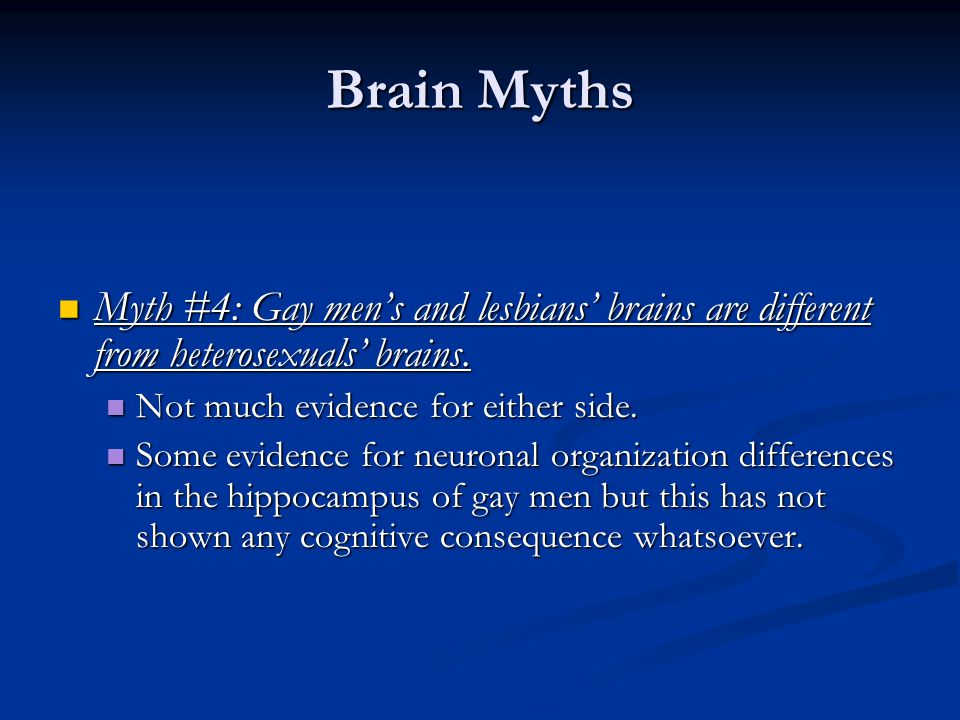 Brain Myths Myth #4: Gay men's and lesbians' brains are different from heterosexuals' brains. Myth #4: Gay men's and lesbians' brains are different fr