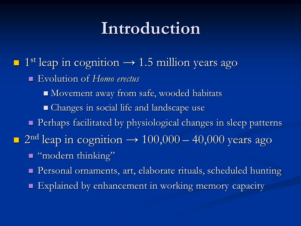Introduction 1 st leap in cognition → 1.5 million years ago 1 st leap in cognition → 1.5 million years ago Evolution of Homo erectus Evolution of Homo erectus Movement away from safe, wooded habitats Movement away from safe, wooded habitats Changes in social life and landscape use Changes in social life and landscape use Perhaps facilitated by physiological changes in sleep patterns Perhaps facilitated by physiological changes in sleep patterns 2 nd leap in cognition → 100,000 – 40,000 years ago 2 nd leap in cognition → 100,000 – 40,000 years ago modern thinking modern thinking Personal ornaments, art, elaborate rituals, scheduled hunting Personal ornaments, art, elaborate rituals, scheduled hunting Explained by enhancement in working memory capacity Explained by enhancement in working memory capacity