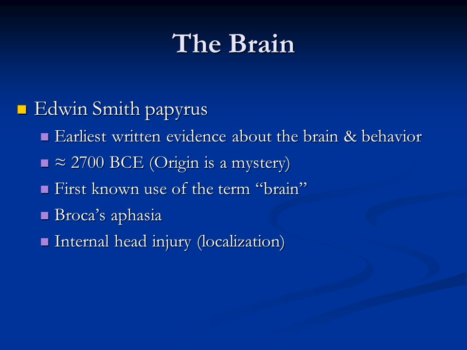 The Brain Edwin Smith papyrus Edwin Smith papyrus Earliest written evidence about the brain & behavior Earliest written evidence about the brain & behavior ≈ 2700 BCE (Origin is a mystery) ≈ 2700 BCE (Origin is a mystery) First known use of the term brain First known use of the term brain Broca's aphasia Broca's aphasia Internal head injury (localization) Internal head injury (localization)