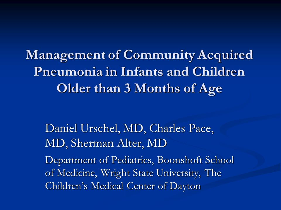 Management of Community Acquired Pneumonia in Infants and Children Older than 3 Months of Age Daniel Urschel, MD, Charles Pace, MD, Sherman Alter, MD