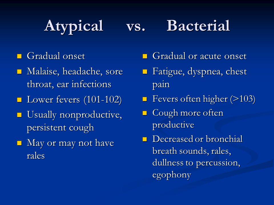 Atypical vs. Bacterial Gradual onset Gradual onset Malaise, headache, sore throat, ear infections Malaise, headache, sore throat, ear infections Lower