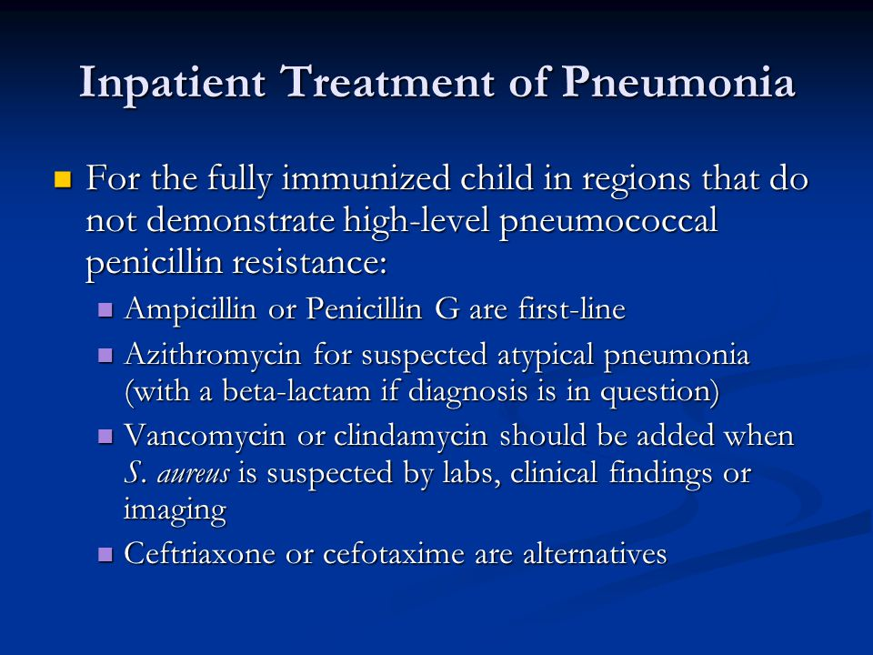 Inpatient Treatment of Pneumonia For the fully immunized child in regions that do not demonstrate high-level pneumococcal penicillin resistance: For t